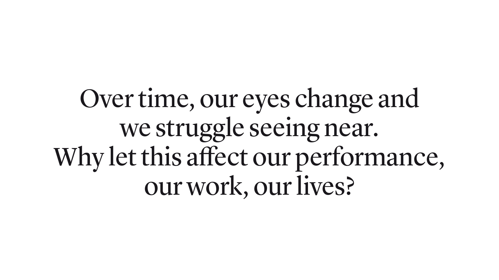 Over time, our eyes change and we struggle seeing near. Why let this affect our performance, our work, our lives
